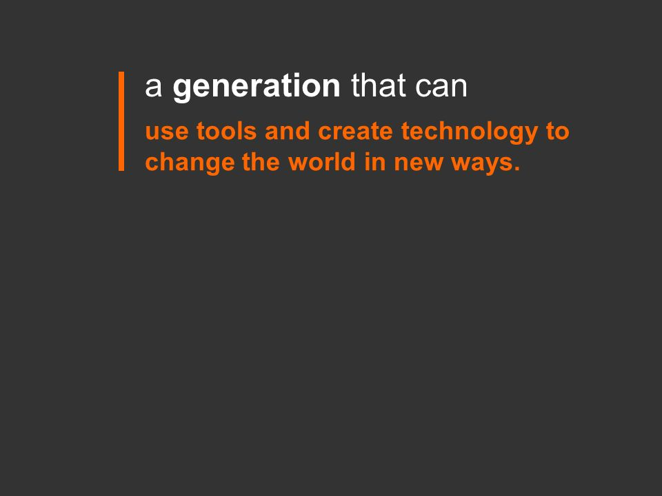 use tools and create technology to change the world in new ways. a generation that can