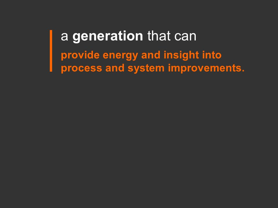 provide energy and insight into process and system improvements. a generation that can