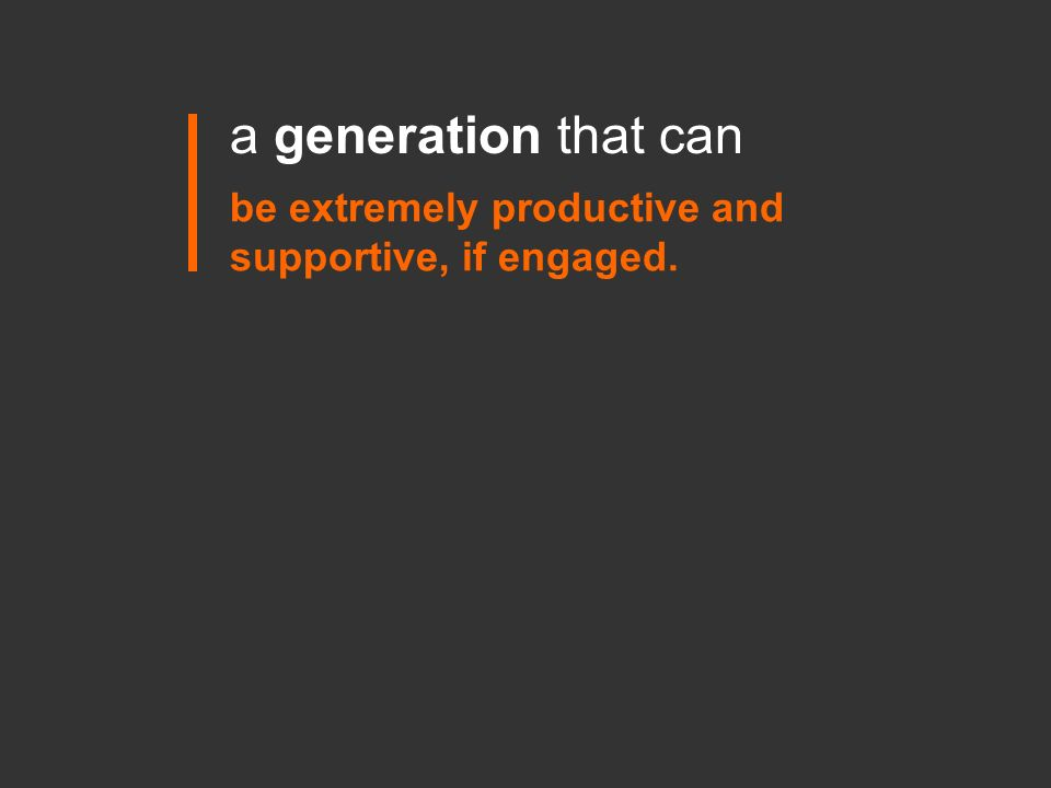 be extremely productive and supportive, if engaged. a generation that can