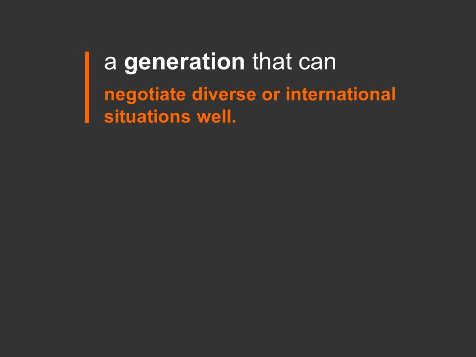 negotiate diverse or international situations well. a generation that can