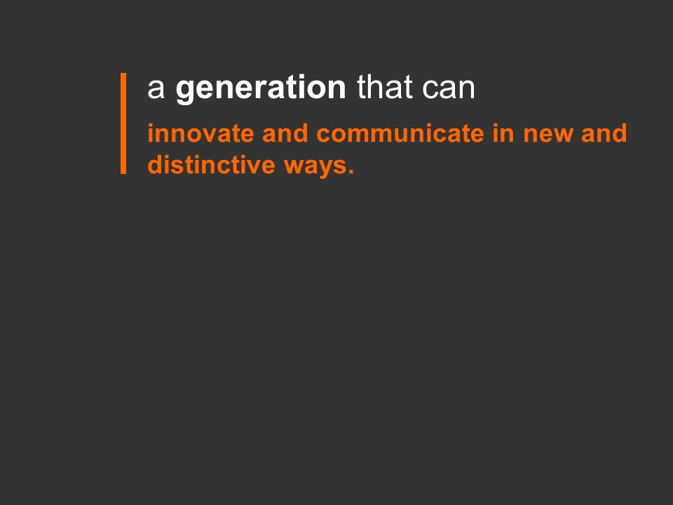 innovate and communicate in new and distinctive ways. a generation that can