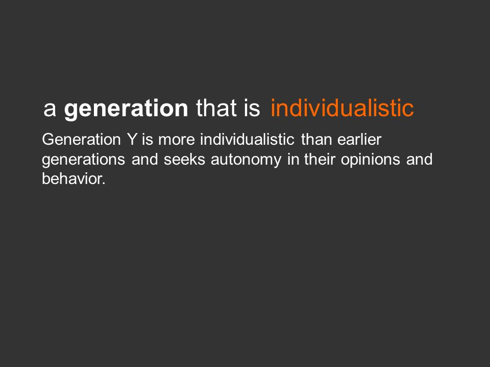 a generation that isindividualistic Generation Y is more individualistic than earlier generations and seeks autonomy in their opinions and behavior.