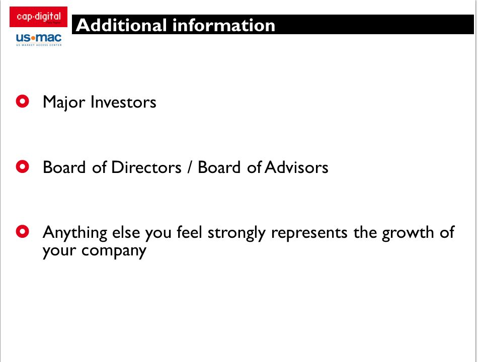 Additional information Major Investors Board of Directors / Board of Advisors Anything else you feel strongly represents the growth of your company