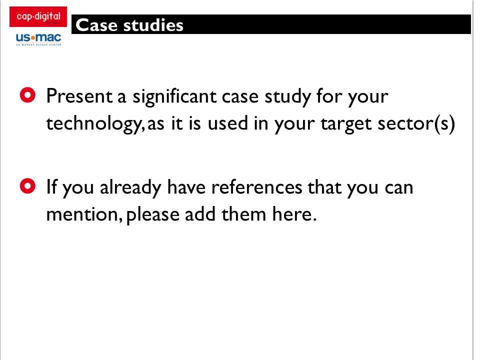 Case studies Present a significant case study for your technology, as it is used in your target sector(s) If you already have references that you can