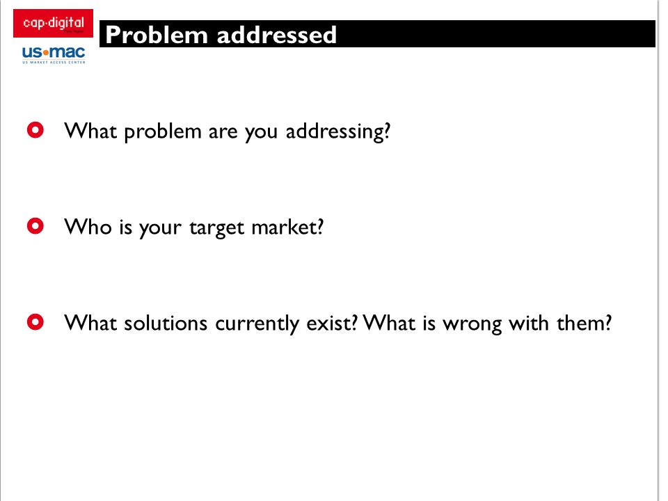 Problem addressed What problem are you addressing? Who is your target market? What solutions currently exist? What is wrong with them?
