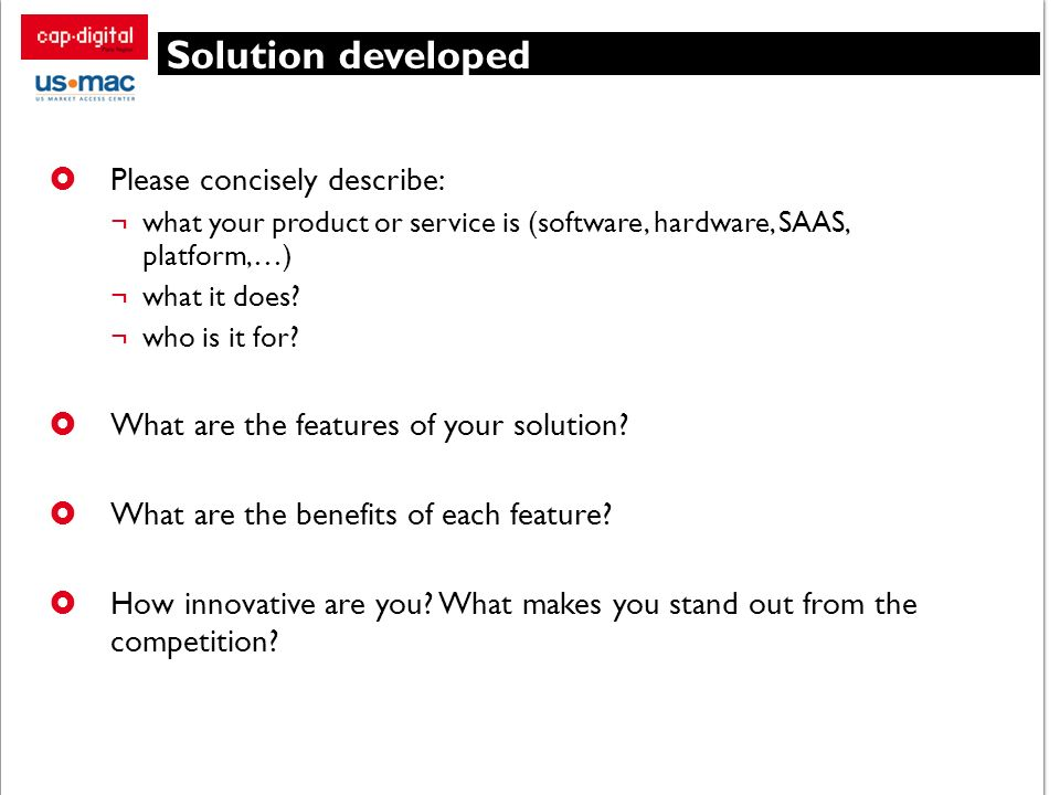 Solution developed Please concisely describe: ¬what your product or service is (software, hardware, SAAS, platform,…) ¬what it does? ¬who is it for? W