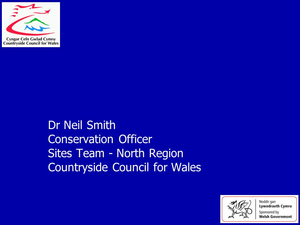 Dr Neil Smith Conservation Officer Sites Team - North Region Countryside Council for Wales