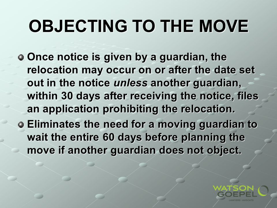 OBJECTING TO THE MOVE Once notice is given by a guardian, the relocation may occur on or after the date set out in the notice unless another guardian,