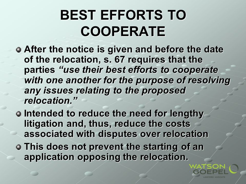 BEST EFFORTS TO COOPERATE After the notice is given and before the date of the relocation, s. 67 requires that the parties use their best efforts to c