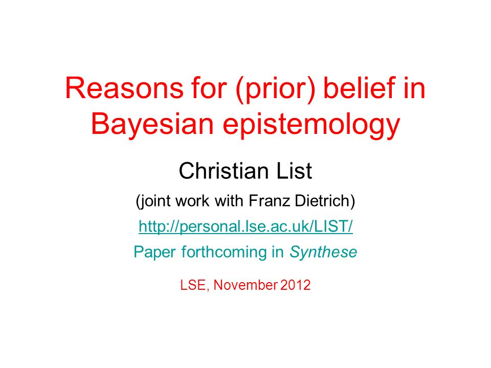 Reasons for (prior) belief in Bayesian epistemology Christian List (joint work with Franz Dietrich) http://personal.lse.ac.uk/LIST/ Paper forthcoming in Synthese LSE, November 2012