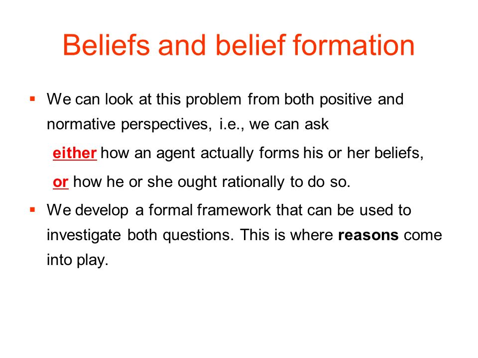 Beliefs and belief formation We can look at this problem from both positive and normative perspectives, i.e., we can ask either how an agent actually forms his or her beliefs, or how he or she ought rationally to do so.