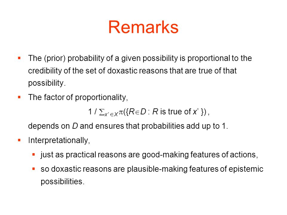 Remarks The (prior) probability of a given possibility is proportional to the credibility of the set of doxastic reasons that are true of that possibility.