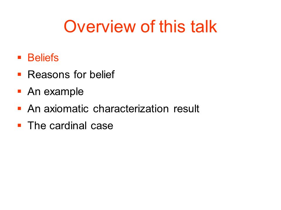 Overview of this talk Beliefs Reasons for belief An example An axiomatic characterization result The cardinal case