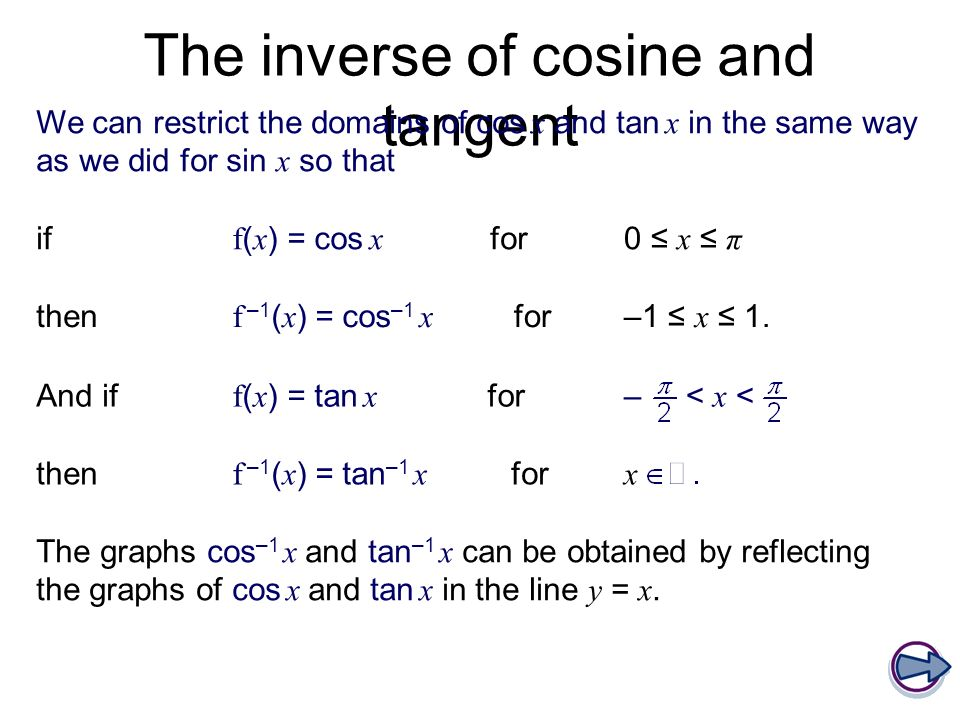 The inverse of cosine and tangent We can restrict the domains of cos x and tan x in the same way as we did for sin x so that if f ( x ) = cos x for0 x