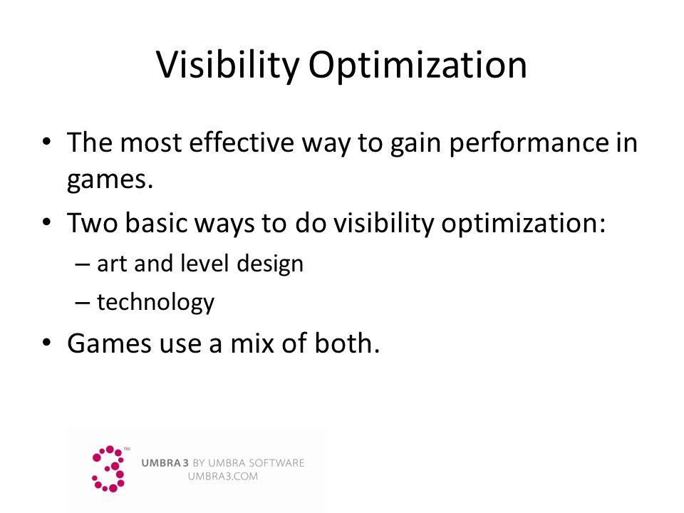 Visibility Optimization The most effective way to gain performance in games. Two basic ways to do visibility optimization: – art and level design – te