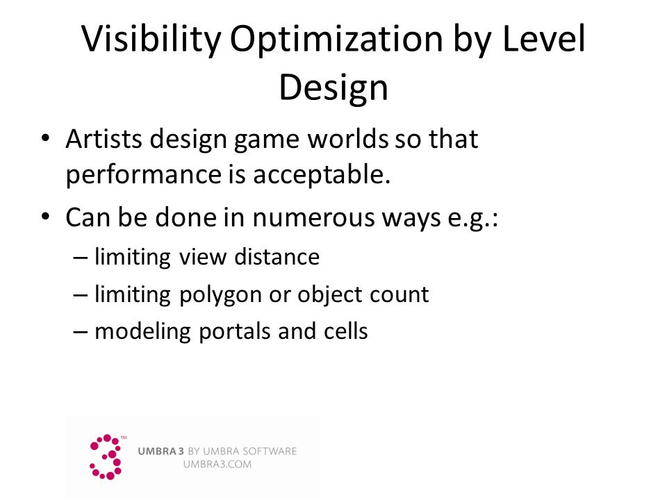 Visibility Optimization by Level Design Artists design game worlds so that performance is acceptable. Can be done in numerous ways e.g.: – limiting vi