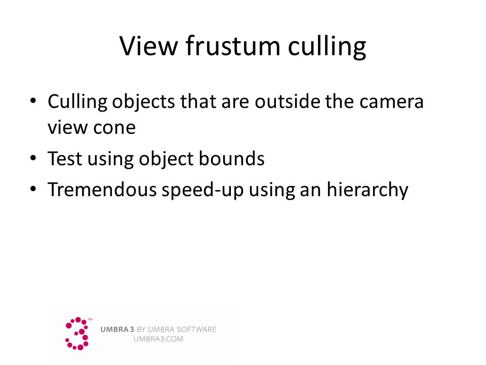 View frustum culling Culling objects that are outside the camera view cone Test using object bounds Tremendous speed-up using an hierarchy