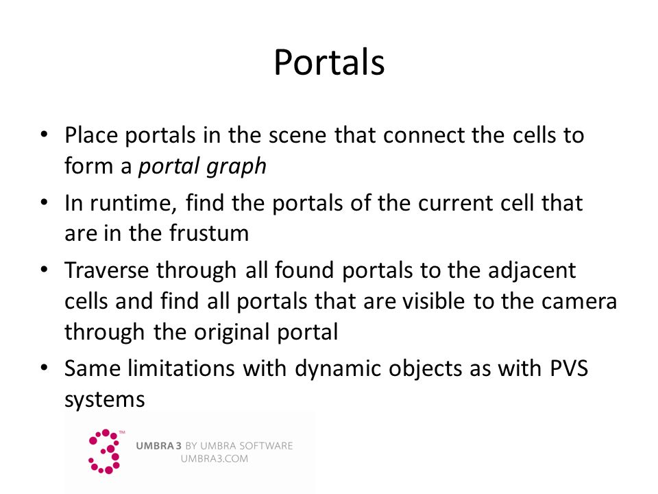 Portals Place portals in the scene that connect the cells to form a portal graph In runtime, find the portals of the current cell that are in the frus