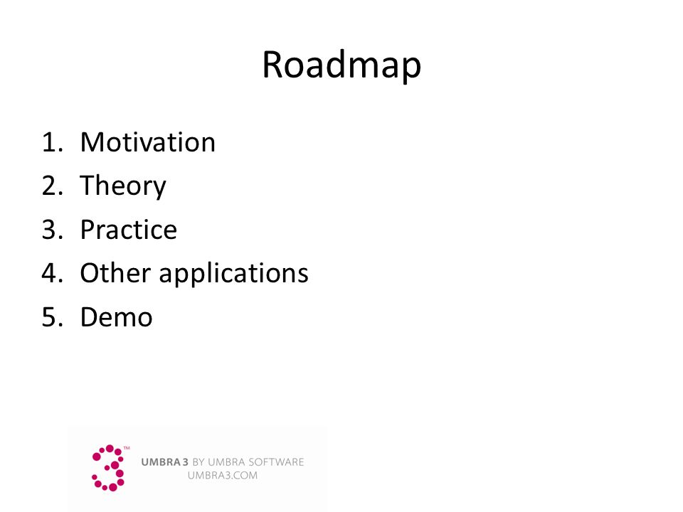 Roadmap 1.Motivation 2.Theory 3.Practice 4.Other applications 5.Demo