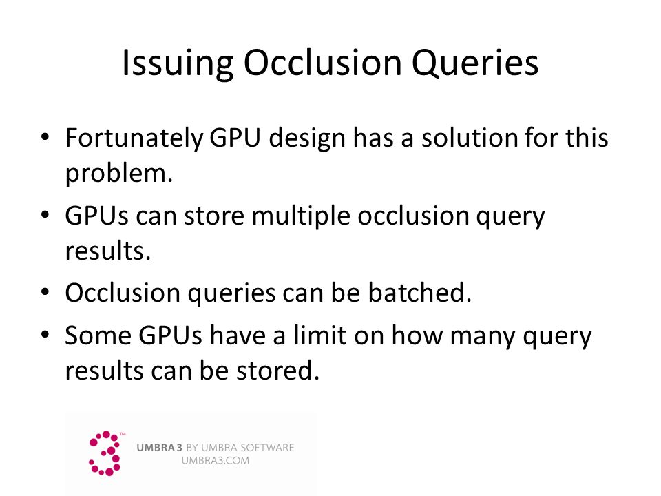Fortunately GPU design has a solution for this problem. GPUs can store multiple occlusion query results. Occlusion queries can be batched. Some GPUs h