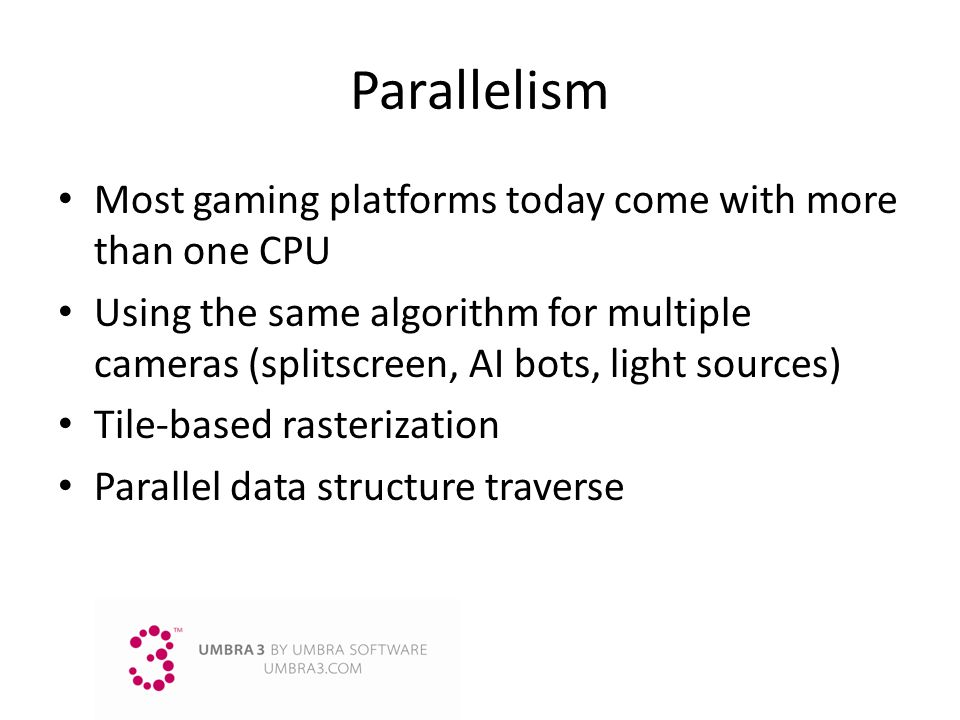 Parallelism Most gaming platforms today come with more than one CPU Using the same algorithm for multiple cameras (splitscreen, AI bots, light sources