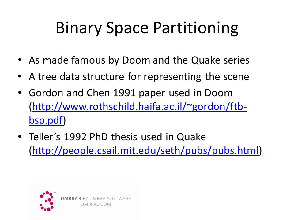 Binary Space Partitioning As made famous by Doom and the Quake series A tree data structure for representing the scene Gordon and Chen 1991 paper used