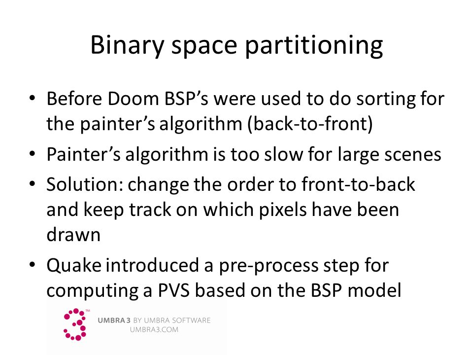 Binary space partitioning Before Doom BSPs were used to do sorting for the painters algorithm (back-to-front) Painters algorithm is too slow for large