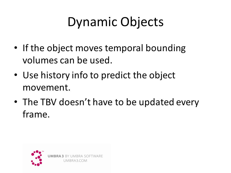 Dynamic Objects If the object moves temporal bounding volumes can be used. Use history info to predict the object movement. The TBV doesnt have to be