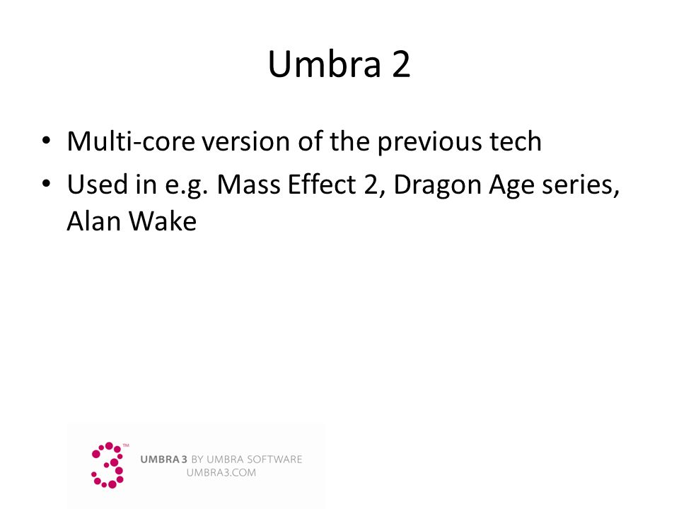 Umbra2 Multi-core version of the previous tech Used in e.g. Mass Effect 2, Dragon Age series, Alan Wake