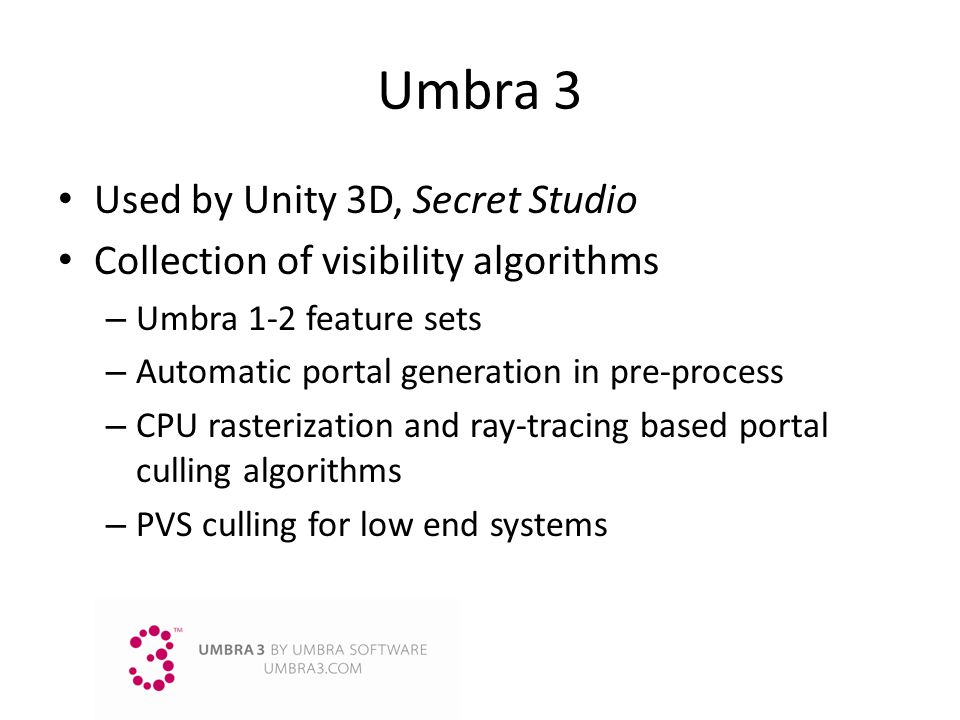 Umbra3 Used by Unity 3D, Secret Studio Collection of visibility algorithms – Umbra 1-2 feature sets – Automatic portal generation in pre-process – CPU
