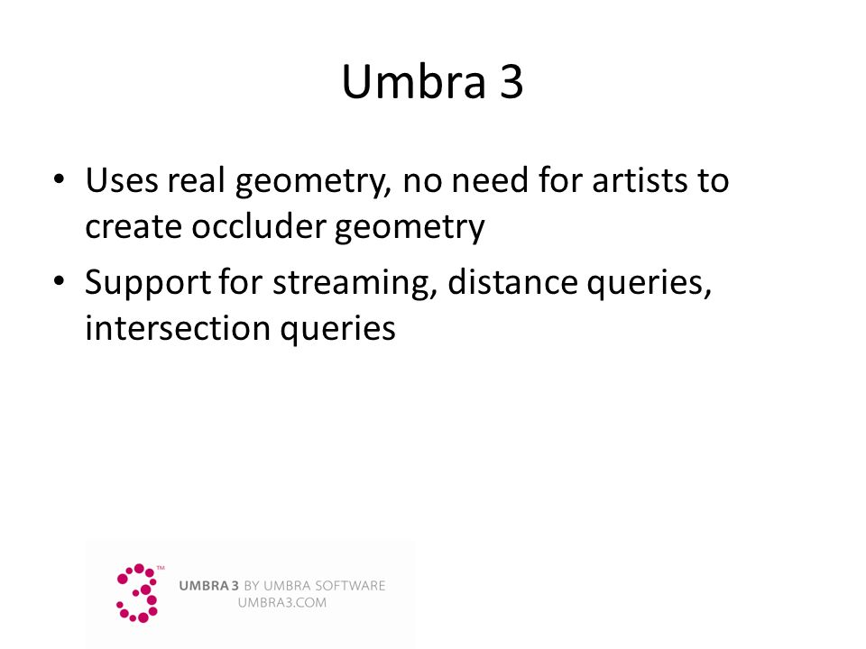 Umbra3 Uses real geometry, no need for artists to create occluder geometry Support for streaming, distance queries, intersection queries