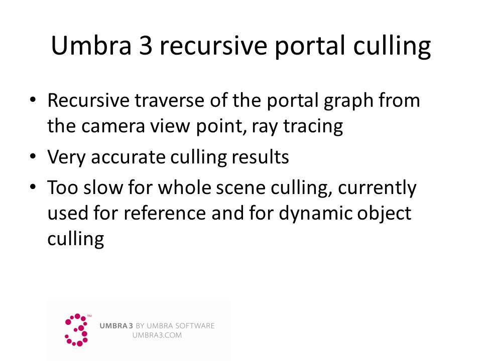 Umbra3 recursive portal culling Recursive traverse of the portal graph from the camera view point, ray tracing Very accurate culling results Too slow