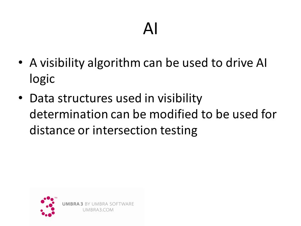 AI A visibility algorithm can be used to drive AI logic Data structures used in visibility determination can be modified to be used for distance or in