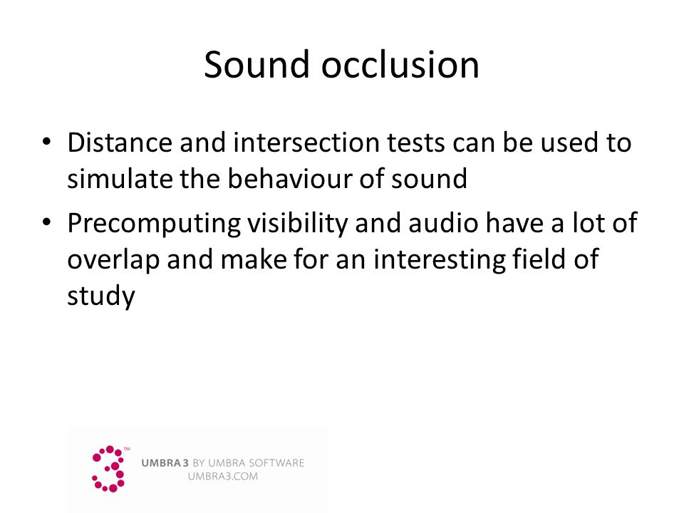 Sound occlusion Distance and intersection tests can be used to simulate the behaviour of sound Precomputing visibility and audio have a lot of overlap