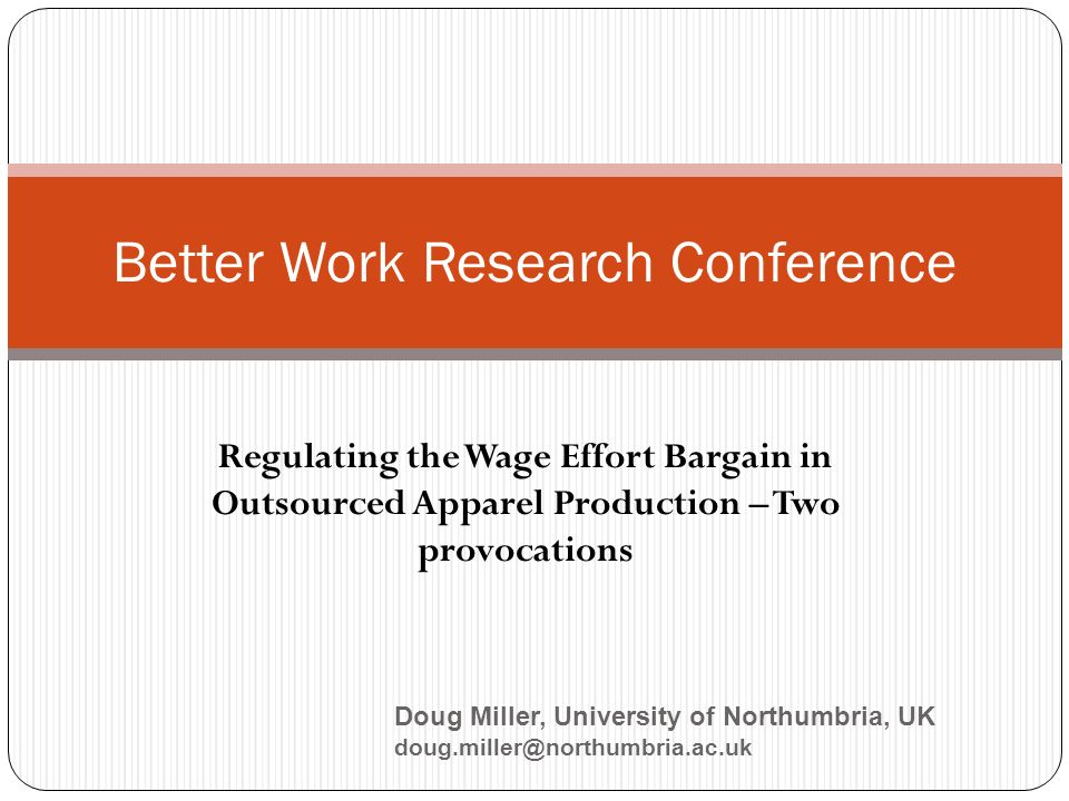 Regulating the Wage Effort Bargain in Outsourced Apparel Production – Two provocations Better Work Research Conference Doug Miller, University of Northumbria, UK doug.miller@northumbria.ac.uk