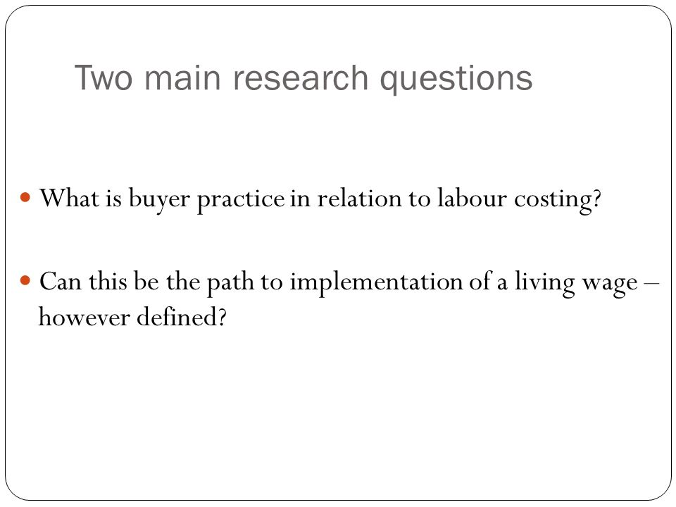 Two main research questions What is buyer practice in relation to labour costing.