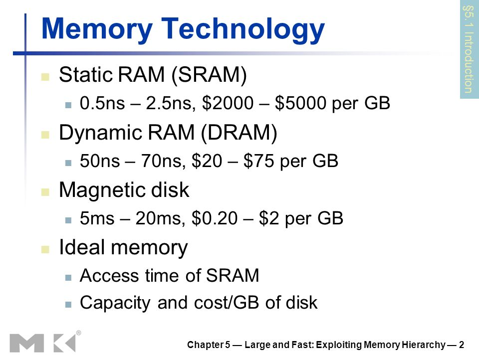 Chapter 5 Large and Fast: Exploiting Memory Hierarchy 2 Memory Technology Static RAM (SRAM) 0.5ns – 2.5ns, $2000 – $5000 per GB Dynamic RAM (DRAM) 50n