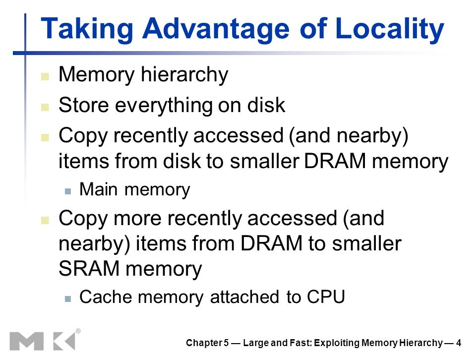 Chapter 5 Large and Fast: Exploiting Memory Hierarchy 5 Memory Hierarchy Levels Block (aka line): unit of copying May be multiple words If accessed data is present in upper level Hit: access satisfied by upper level Hit ratio: hits/accesses If accessed data is absent Miss: block copied from lower level Time taken: miss penalty Miss ratio: misses/accesses = 1 – hit ratio Then accessed data supplied from upper level