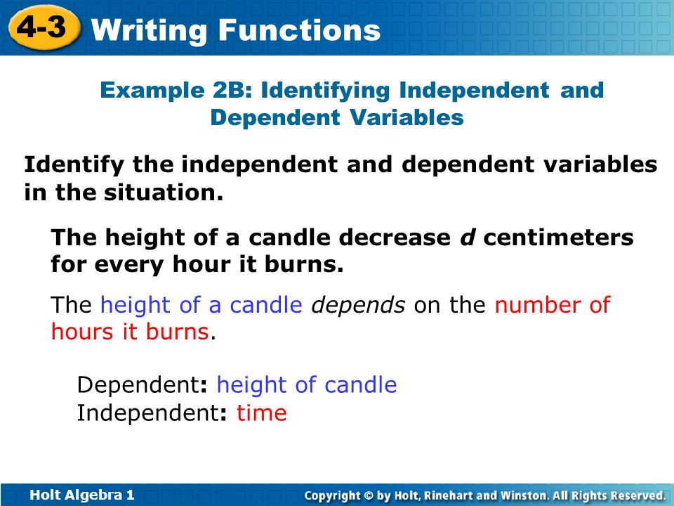 Holt Algebra 1 4-3 Writing Functions Identify the independent and dependent variables in the situation. The height of a candle decrease d centimeters