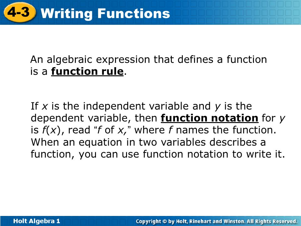 Holt Algebra 1 4-3 Writing Functions An algebraic expression that defines a function is a function rule. If x is the independent variable and y is the