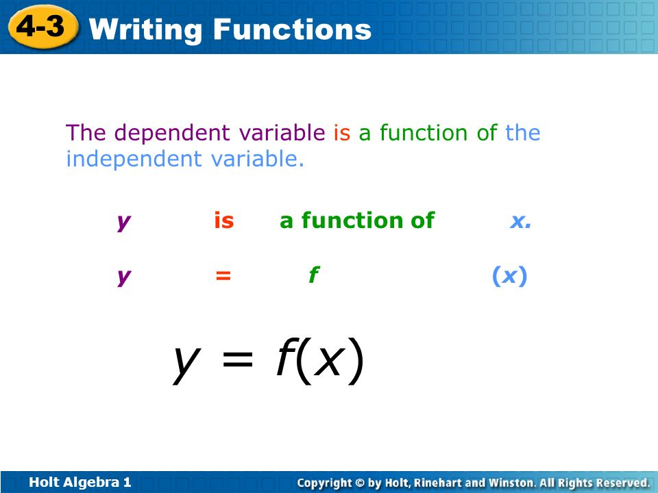 Holt Algebra 1 4-3 Writing Functions The dependent variable is a function of the independent variable. y is a function of x. y = f (x)