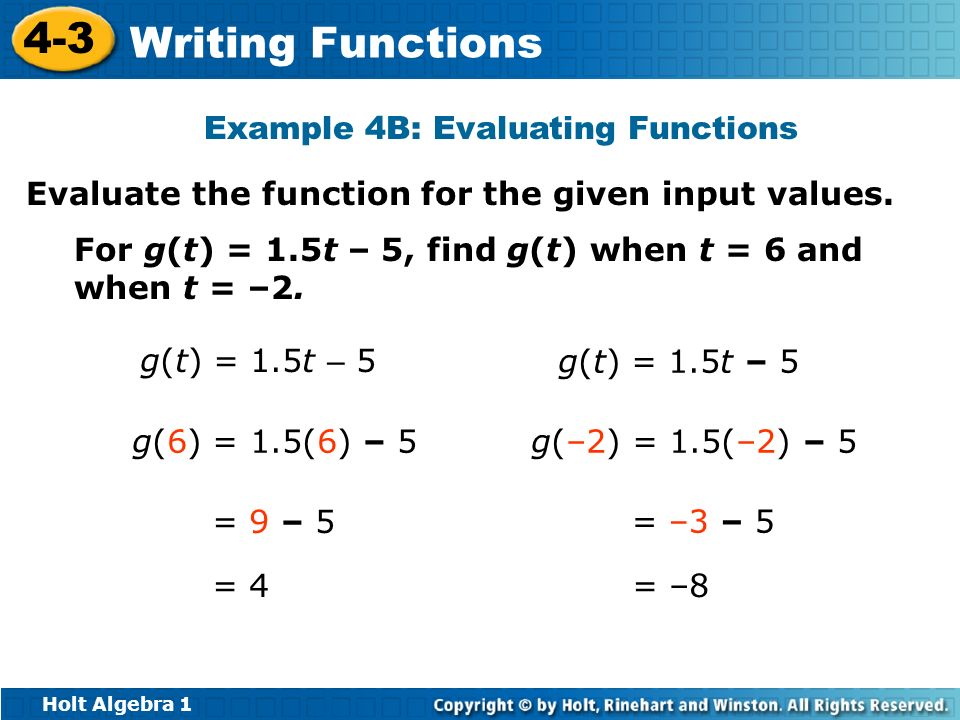 Holt Algebra 1 4-3 Writing Functions Example 4B: Evaluating Functions Evaluate the function for the given input values. For g(t) = 1.5t – 5, find g(t)