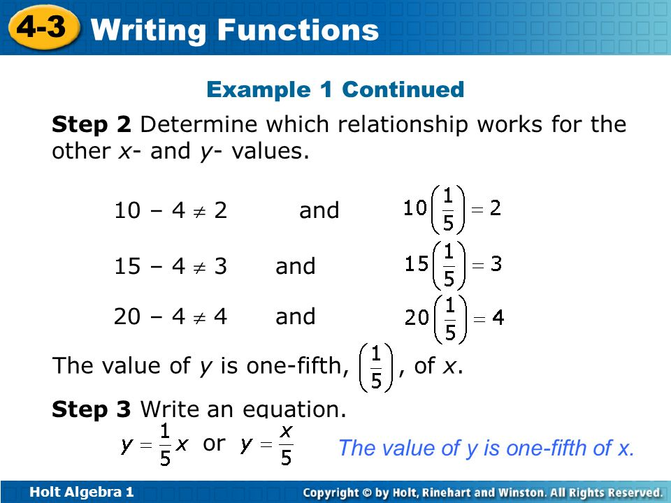Holt Algebra 1 4-3 Writing Functions Example 1 Continued Step 2 Determine which relationship works for the other x- and y- values. 10 – 4 2 and15 – 4