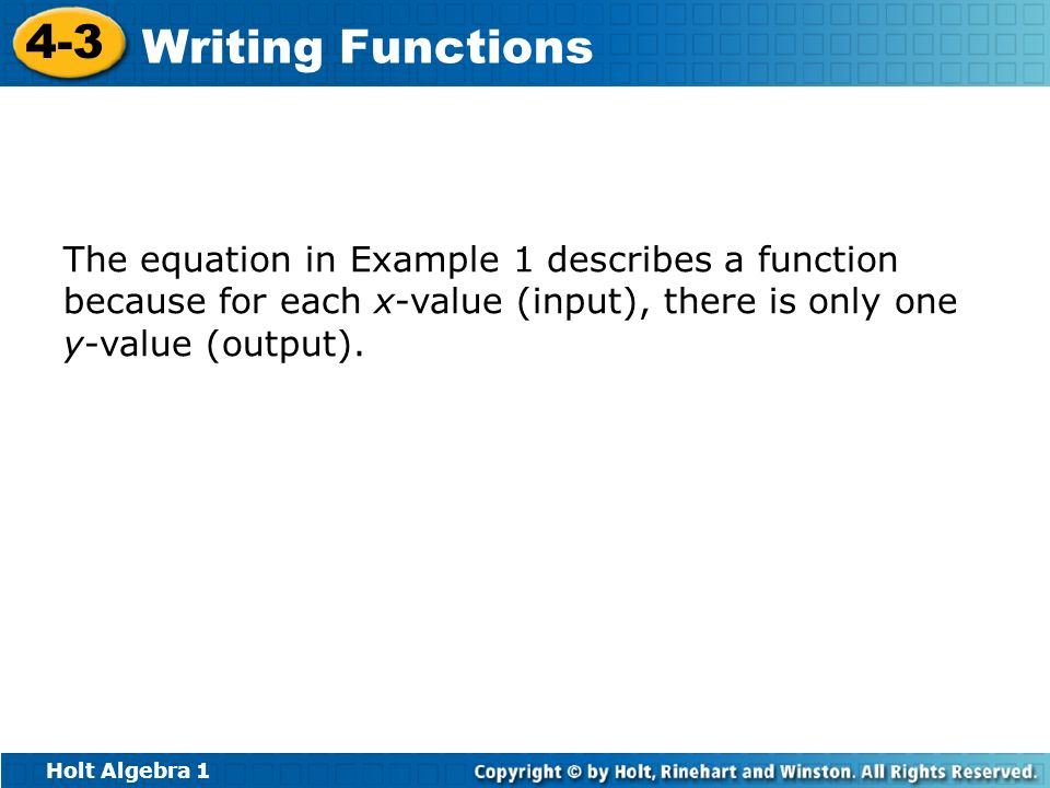 Holt Algebra 1 4-3 Writing Functions The equation in Example 1 describes a function because for each x-value (input), there is only one y-value (outpu
