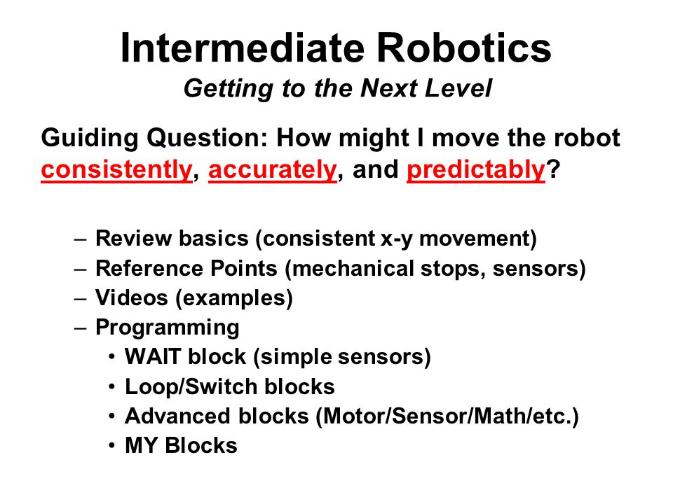 Intermediate Robotics Getting to the Next Level Guiding Question: How might I move the robot consistently, accurately, and predictably.