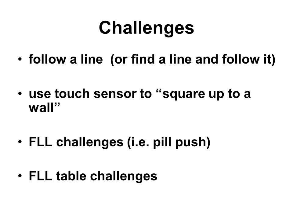 Challenges follow a line (or find a line and follow it) use touch sensor to square up to a wall FLL challenges (i.e.