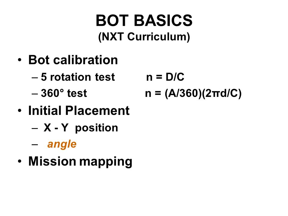 BOT BASICS (NXT Curriculum) Bot calibration –5 rotation test n = D/C –360° test n = (A/360)(2πd/C) Initial Placement – X - Y position – angle Mission mapping