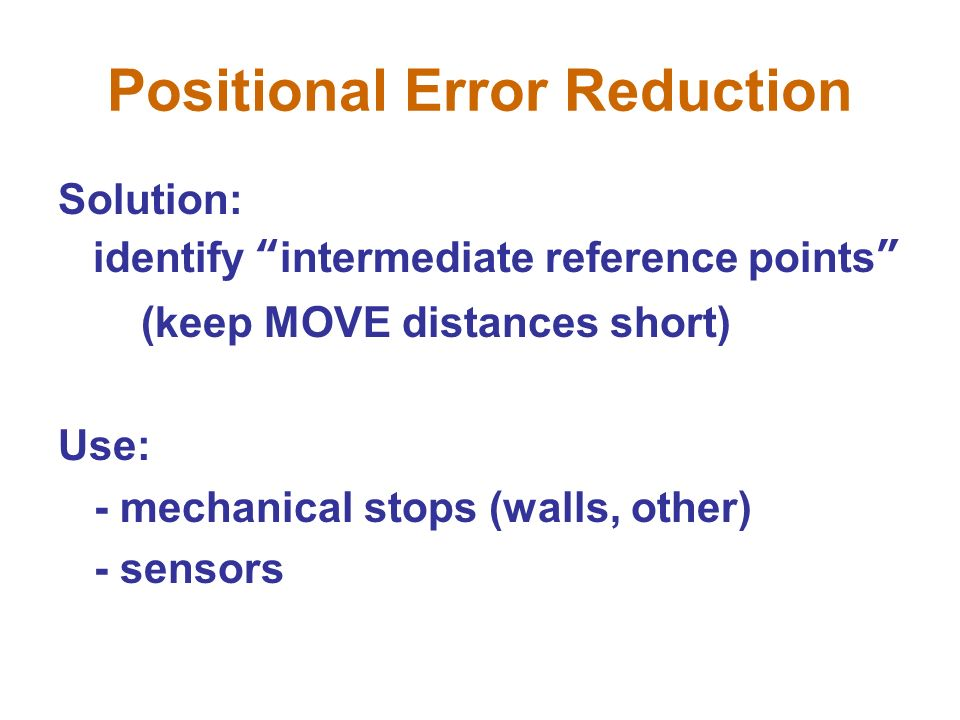 Positional Error Reduction Solution: identify intermediate reference points (keep MOVE distances short) Use: - mechanical stops (walls, other) - sensors