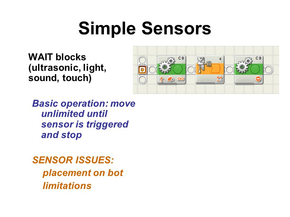 Simple Sensors WAIT blocks (ultrasonic, light, sound, touch) Basic operation: move unlimited until sensor is triggered and stop SENSOR ISSUES: placement on bot limitations