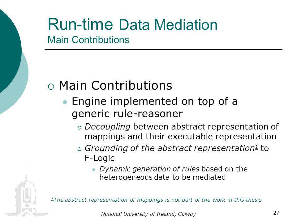 National University of Ireland, Galway 27 Run-time Data Mediation Main Contributions Main Contributions Engine implemented on top of a generic rule-reasoner Decoupling between abstract representation of mappings and their executable representation Grounding of the abstract representation 1 to F-Logic Dynamic generation of rules based on the heterogeneous data to be mediated 1 The abstract representation of mappings is not part of the work in this thesis